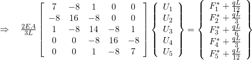 \Rightarrow \quad \frac{{2EA}}{{3L}}\left[ {\begin{array}{*{20}{c}} 7&{-8}&1&0&0 \\ {-8}&{16}&{-8}&0&0 \\ 1&{-8}&{14}&{-8}&1 \\ 0&0&{-8}&{16}&{-8} \\ 0&0&1&{-8}&7 \end{array}} \right]\left\{{\begin{array}{*{20}{c}}{{U_1}} \\ {{U_2}} \\ {{U_3}} \\ {{U_4}} \\ {{U_5}} \end{array}} \right\} = \left\{{\begin{array}{*{20}{c}}{F_1^*+\frac{{qL}}{{12}}} \\ {F_2^*+\frac{{qL}}{3}} \\ {F_3^*+\frac{{qL}}{6}} \\ {F_4^*+\frac{{qL}}{3}} \\ {F_5^*+\frac{{qL}}{{12}}} \end{array}} \right\}