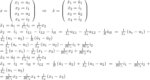 x = \left( {\begin{array}{*{20}{c}} {{x_1} = {u_1}} \\ {{x_2} = {i_1}} \\ {{x_3} = {u_2}} \\ {{x_4} = {i_2}} \\ \end{array} } \right)\quad \Rightarrow \quad \dot x = \left( {\begin{array}{*{20}{c}} {{{\dot x}_1} = {{\dot u}_1}} \\ {{{\dot x}_2} = {{\dot i}_1}} \\ {{x_3} = {{\dot u}_2}} \\ {{x_4} = {{\dot i}_2}} \\ \end{array} } \right) \\  {{\dot x}_1} = {{\dot u}_1} = \frac{1}{{{C_1}}}{i_1} = \frac{1}{{{C_1}}}{x_2} \\  {{\dot x}_2} = {{\dot i}_1} = {{\dot i}_{L1}}-{{\dot i}_{L2}}-{{\dot i}_R} = \frac{1}{{{L_1}}}{u_{L1}}-\frac{1}{{{L_2}}}{u_{L2}}-\frac{1}{R}{{\dot u}_R} = \frac{1}{{{L_1}}}\left( {{u_e}-{u_1}} \right)-\frac{1}{{{L_2}}}\left( {{u_1}-{u_2}} \right)-\frac{1}{R}\left( {{{\dot u}_1}-{{\dot u}_2}} \right) \\  = \frac{1}{{{L_1}}}\left( {{u_e}-{u_1}} \right)-\frac{1}{{{L_2}}}\left( {{u_1}-{u_2}} \right)-\frac{1}{{R{C_1}}}{i_1}+\frac{1}{{R{C_2}}}{i_2} \\  = \frac{1}{u}\left( {u-{x_1}} \right)-\frac{1}{{{L_2}}}\left( {{x_1}-{x_3}} \right)-\frac{1}{{R{C_1}}}{x_2}+\frac{1}{{R{C_2}}}{x_4} \\  {{\dot x}_3} = {{\dot u}_2} = \frac{1}{{{C_2}}}{i_2} = \frac{1}{{{C_2}}}{x_4} \\  {{\dot x}_4} = {{\dot i}_2} = {{\dot i}_R}+{{\dot i}_{L2}} = \frac{1}{R}\left( {{{\dot u}_1}-{{\dot u}_2}} \right)+\frac{1}{{{L_2}}}\left( {{u_1}-{u_2}} \right) = \frac{1}{{R{C_1}}}{i_1}-\frac{1}{{R{C_2}}}{i_2}+\frac{1}{{{L_2}}}\left( {{u_1}-{u_2}} \right) \\  = \frac{1}{{R{C_1}}}{x_2}-\frac{1}{{R{C_2}}}{x_4}+\frac{1}{{{L_2}}}\left( {{x_1}-{x_3}} \right) \\