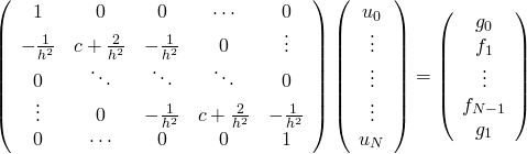 \left( {\begin{array}{*{20}{c}}    1 & 0 & 0 & \cdots & 0  \\    {-\frac{1} {{{h^2}}}} & {c+\frac{2} {{{h^2}}}} & {-\frac{1} {{{h^2}}}} & 0 &  \vdots   \\    0 &  \ddots  &  \ddots  &  \ddots  & 0  \\     \vdots  & 0 & {-\frac{1} {{{h^2}}}} & {c+\frac{2} {{{h^2}}}} & {-\frac{1} {{{h^2}}}}  \\    0 & \cdots & 0 & 0 & 1  \\   \end{array} } \right)\left( {\begin{array}{*{20}{c}}    {{u_0}}  \\     \vdots   \\     \vdots   \\     \vdots   \\    {{u_N}}  \\   \end{array} } \right) = \left( {\begin{array}{*{20}{c}}    {{g_0}}  \\    {{f_1}}  \\     \vdots   \\    {{f_{N-1}}}  \\    {{g_1}}  \\   \end{array} } \right)