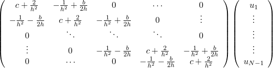 \left( {\begin{array}{*{20}{c}}    {c+\frac{2} {{{h^2}}}} & {-\frac{1} {{{h^2}}}+\frac{b} {{2h}}} & 0 & \cdots & 0  \\    {-\frac{1} {{{h^2}}}-\frac{b} {{2h}}} & {c+\frac{2} {{{h^2}}}} & {-\frac{1} {{{h^2}}}+\frac{b} {{2h}}} & 0 &  \vdots   \\    0 &  \ddots  &  \ddots  &  \ddots  & 0  \\     \vdots  & 0 & {-\frac{1} {{{h^2}}}-\frac{b} {{2h}}} & {c+\frac{2} {{{h^2}}}} & {-\frac{1} {{{h^2}}}+\frac{b} {{2h}}}  \\    0 & \cdots & 0 & {-\frac{1} {{{h^2}}}-\frac{b} {{2h}}} & {c+\frac{2} {{{h^2}}}}  \\   \end{array} } \right)\left( {\begin{array}{*{20}{c}}    {{u_1}}  \\     \vdots   \\     \vdots   \\     \vdots   \\    {{u_{N-1}}}  \\   \end{array} } \right)