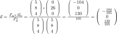 \vec a = \frac{{\vec F_R  \times \vec M_0 }} {{\vec F_R ^2 }} = \frac{{\left( {\begin{array}{*{20}{c}}    5  \\    8  \\    4  \\   \end{array} } \right) \times \left( {\begin{array}{*{20}{c}}    0  \\    26  \\    0  \\   \end{array} } \right)}} {{\left( {\begin{array}{*{20}{c}}    5  \\    8  \\    4  \\   \end{array} } \right) \cdot \left( {\begin{array}{*{20}{c}}    5  \\    8  \\    4  \\   \end{array} } \right)}} = \frac{{\left( {\begin{array}{*{20}{c}}    -104  \\    0  \\    130  \\   \end{array} } \right)}} {105} = \left( {\begin{array}{*{20}{c}}    -\frac{{104}} {{105}}  \\    0  \\    \frac{{130}} {{105}}  \\   \end{array} } \right)